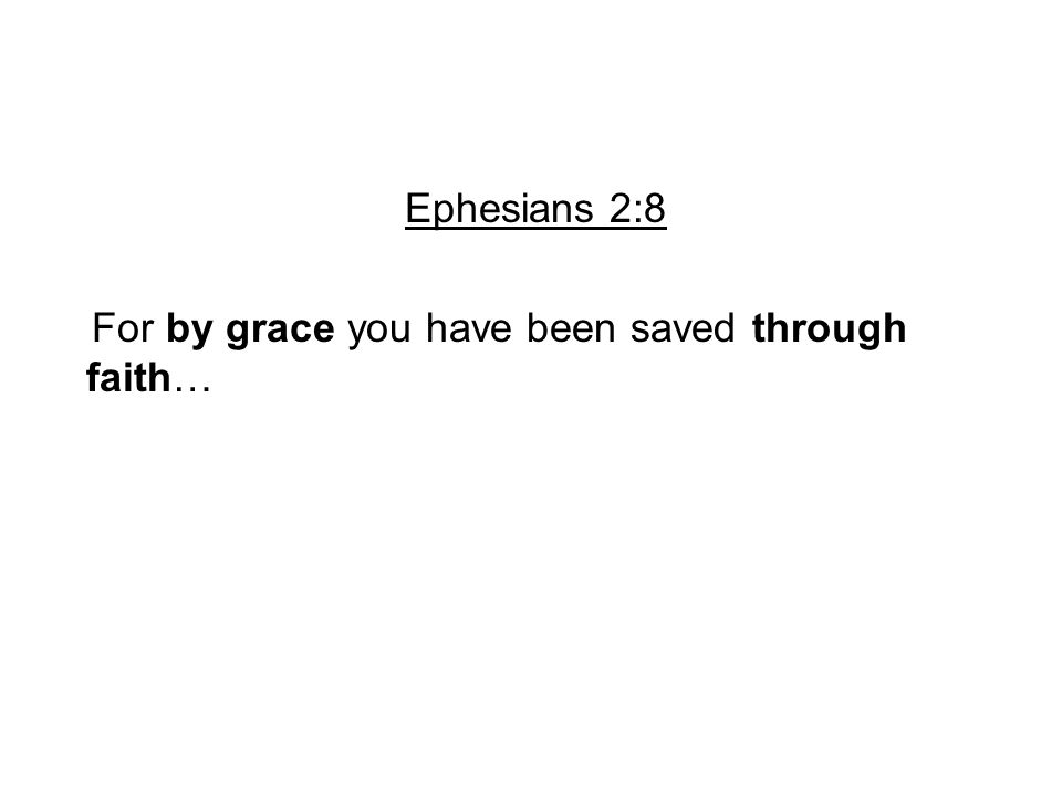Ephesians 2:8 For by grace you have been saved through faith…
