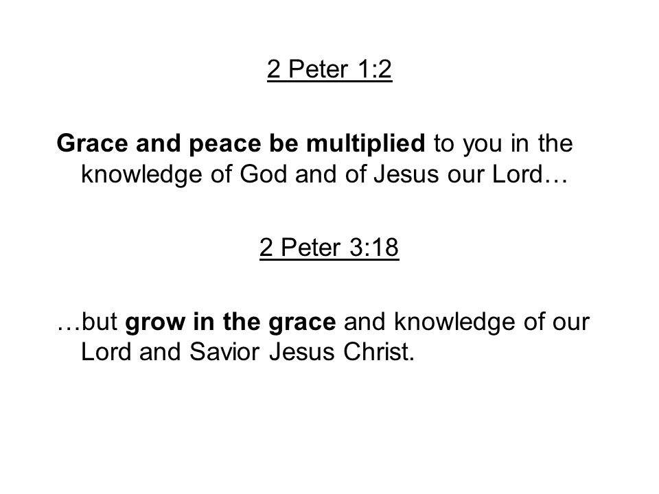 2 Peter 1:2 Grace and peace be multiplied to you in the knowledge of God and of Jesus our Lord… 2 Peter 3:18.