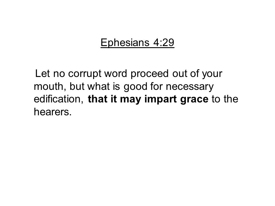 Ephesians 4:29 Let no corrupt word proceed out of your mouth, but what is good for necessary edification, that it may impart grace to the hearers.