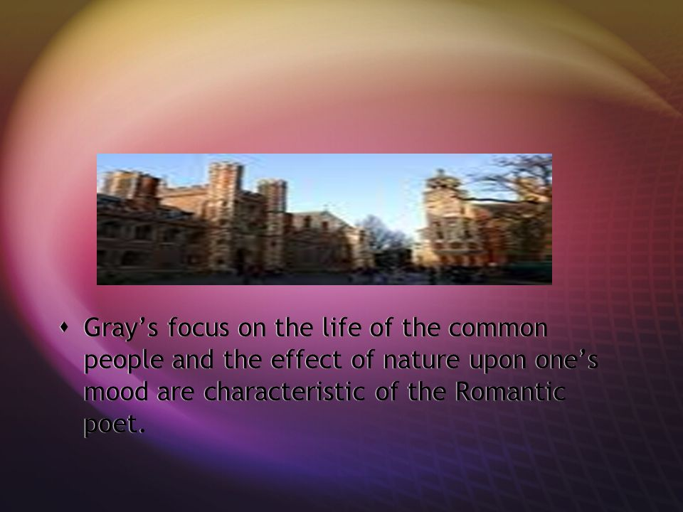 Gray's focus on the life of the common people and the effect of nature upon one's mood are characteristic of the Romantic poet.