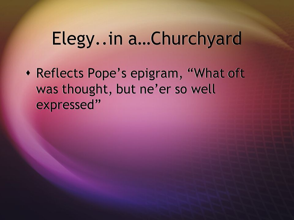 Elegy..in a…Churchyard Reflects Pope's epigram, What oft was thought, but ne'er so well expressed