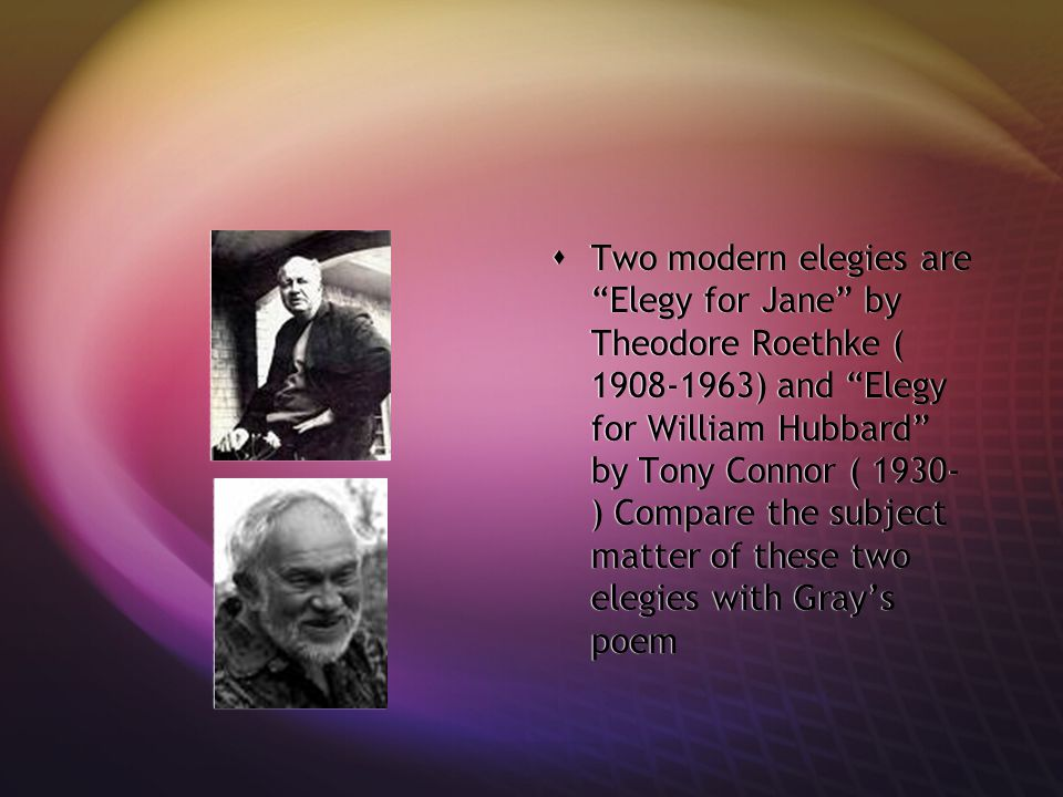 Two modern elegies are Elegy for Jane by Theodore Roethke ( 1908-1963) and Elegy for William Hubbard by Tony Connor ( 1930-) Compare the subject matter of these two elegies with Gray's poem