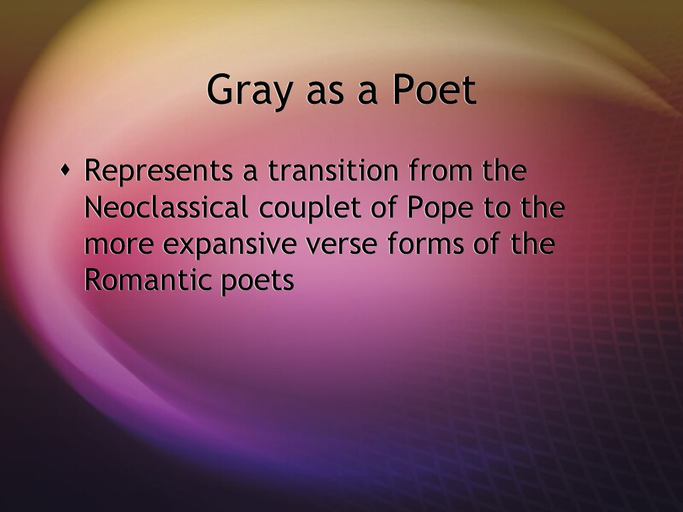 Gray as a Poet Represents a transition from the Neoclassical couplet of Pope to the more expansive verse forms of the Romantic poets.
