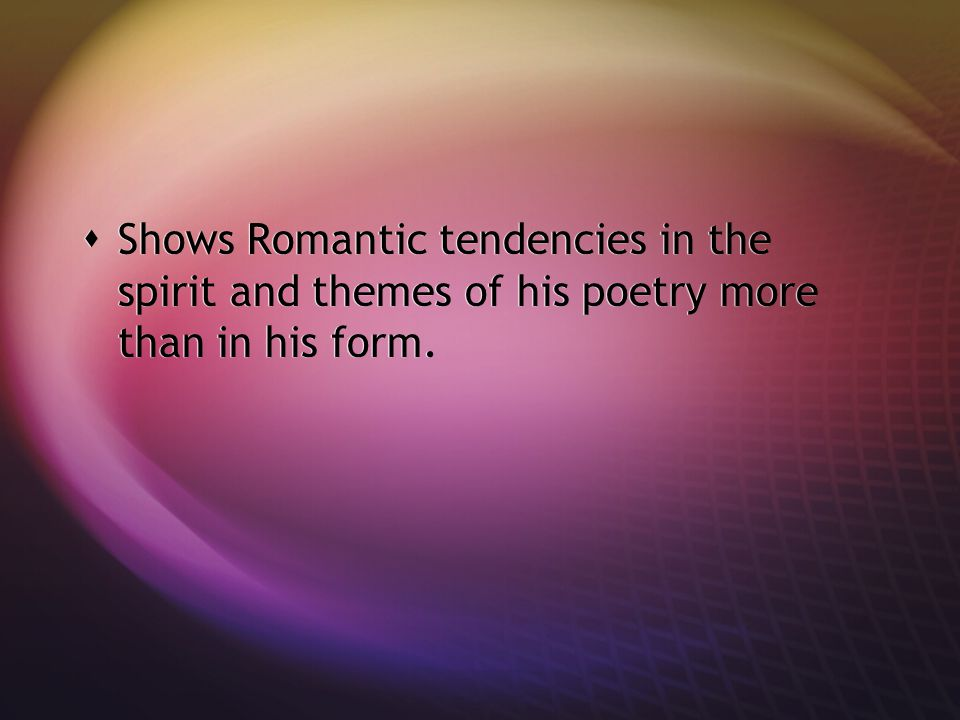 Shows Romantic tendencies in the spirit and themes of his poetry more than in his form.