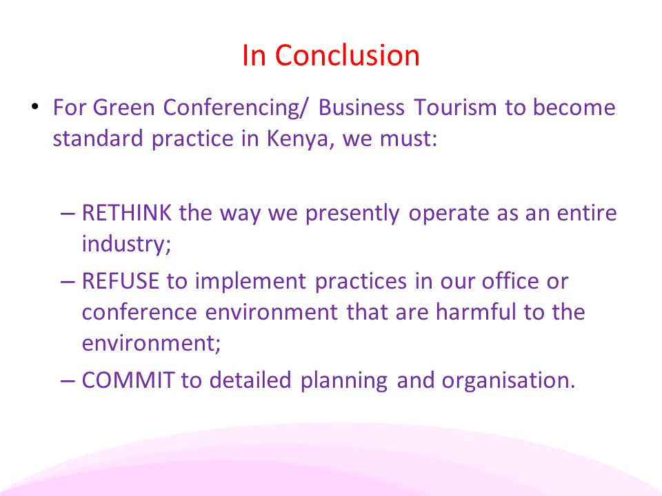 In Conclusion For Green Conferencing/ Business Tourism to become standard practice in Kenya, we must: