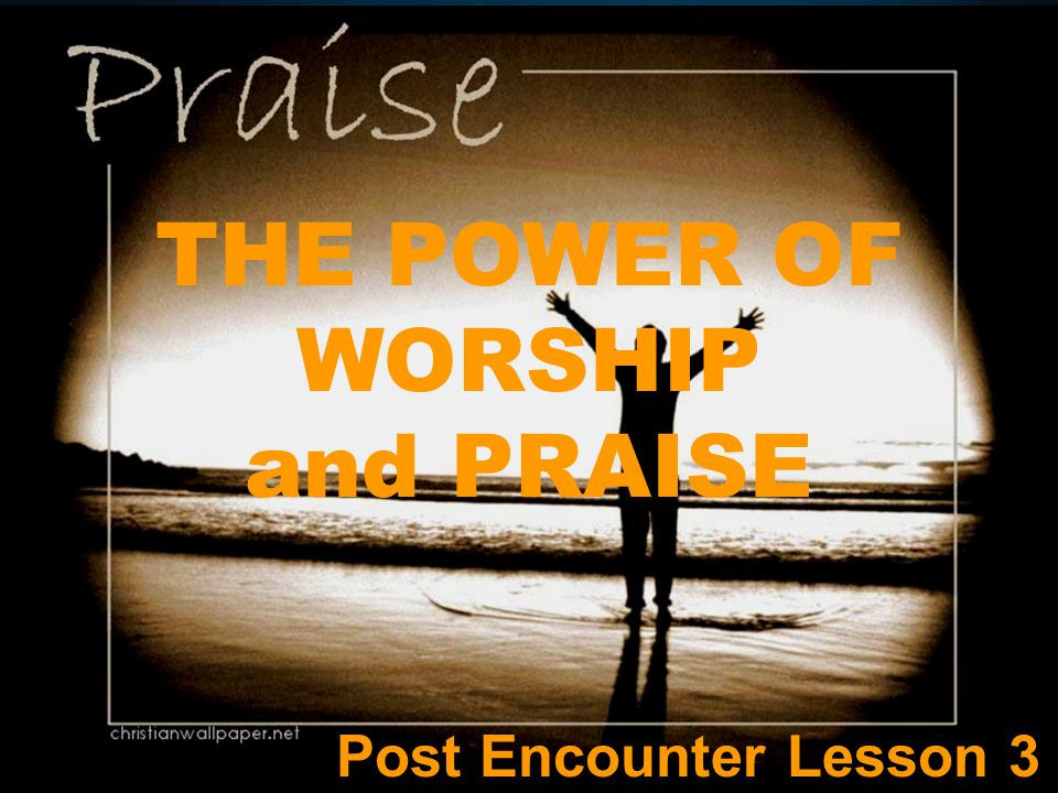 THE POWER OF WORSHIP and PRAISE