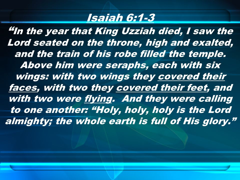 Isaiah 6:1-3 In the year that King Uzziah died, I saw the Lord seated on the throne, high and exalted, and the train of his robe filled the temple.