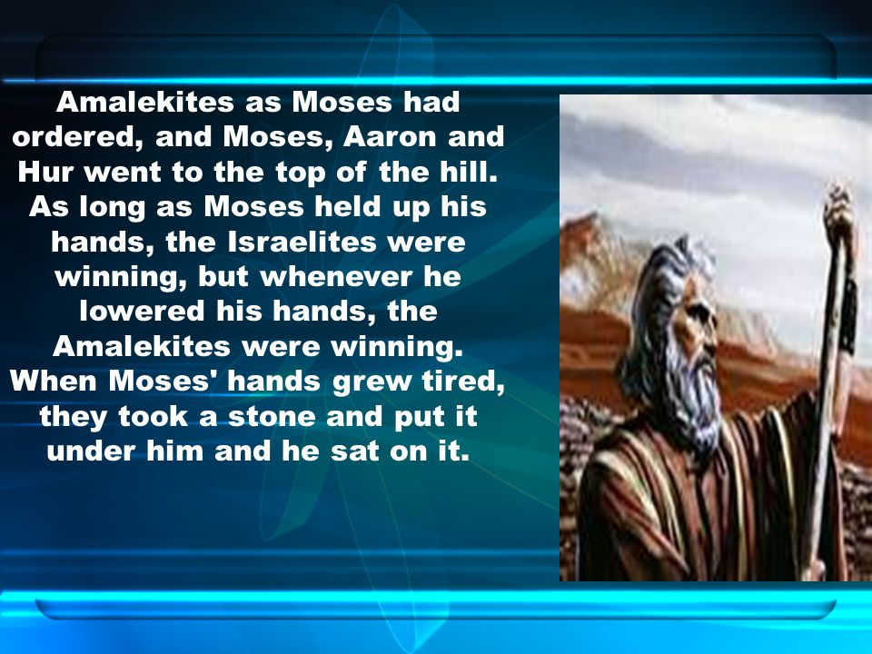 Amalekites as Moses had ordered, and Moses, Aaron and Hur went to the top of the hill.