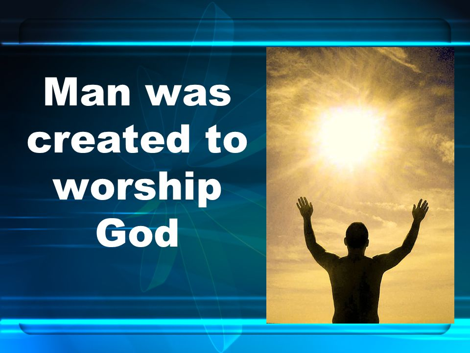 Man was created to worship God