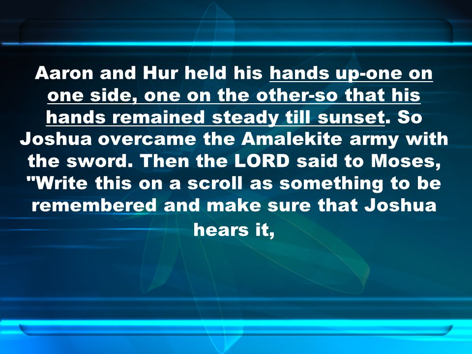 Aaron and Hur held his hands up-one on one side, one on the other-so that his hands remained steady till sunset.