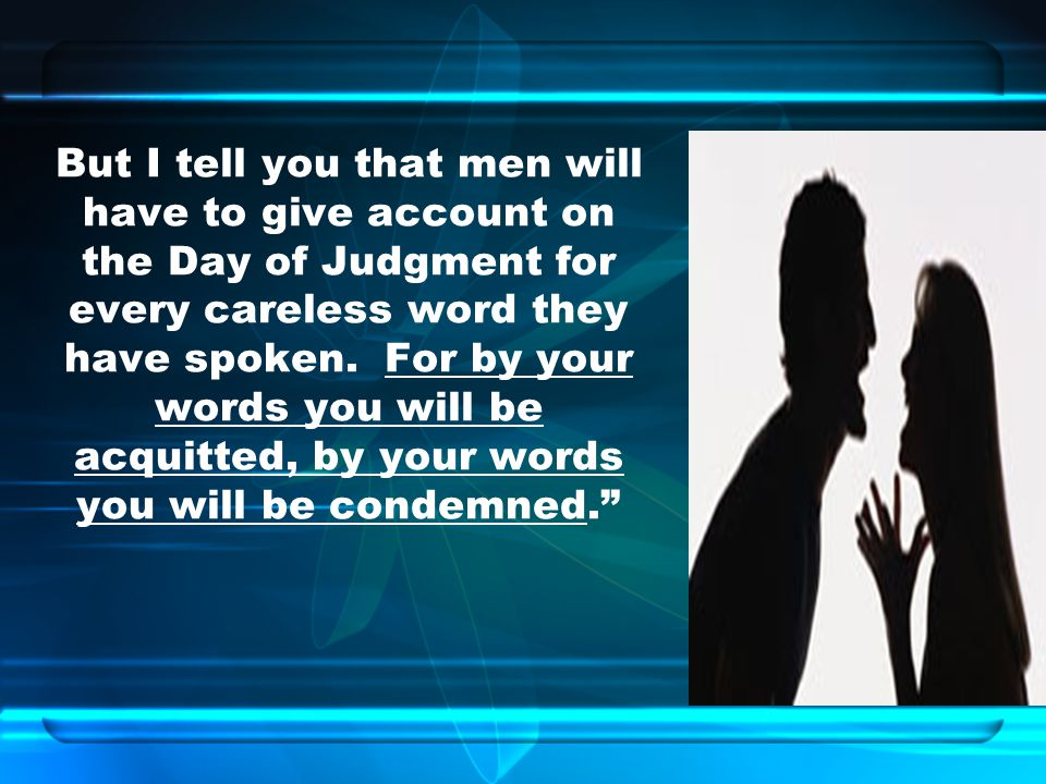 But I tell you that men will have to give account on the Day of Judgment for every careless word they have spoken.