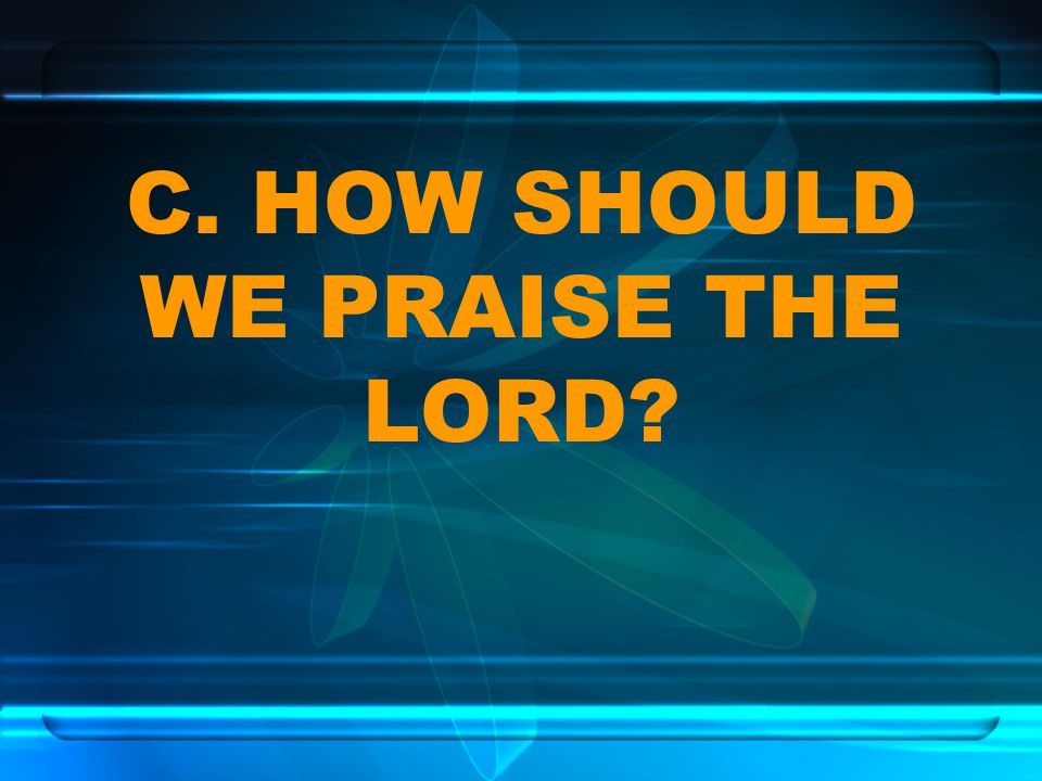 C. HOW SHOULD WE PRAISE THE LORD