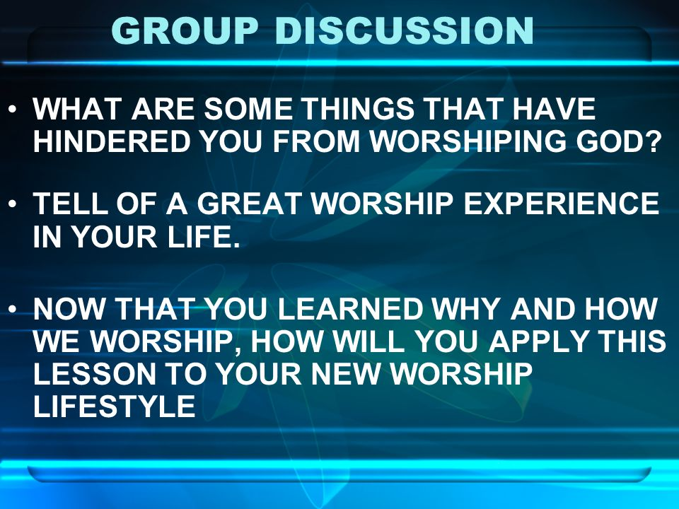 GROUP DISCUSSION WHAT ARE SOME THINGS THAT HAVE HINDERED YOU FROM WORSHIPING GOD TELL OF A GREAT WORSHIP EXPERIENCE IN YOUR LIFE.