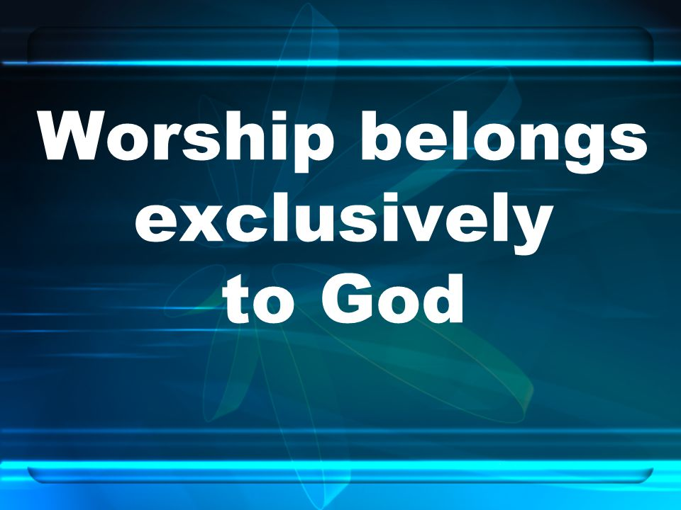 Worship belongs exclusively to God