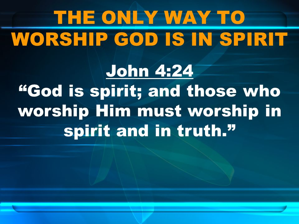 THE ONLY WAY TO WORSHIP GOD IS IN SPIRIT