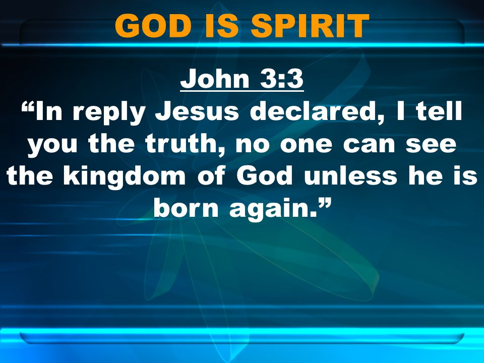 GOD IS SPIRIT John 3:3 In reply Jesus declared, I tell you the truth, no one can see the kingdom of God unless he is born again.
