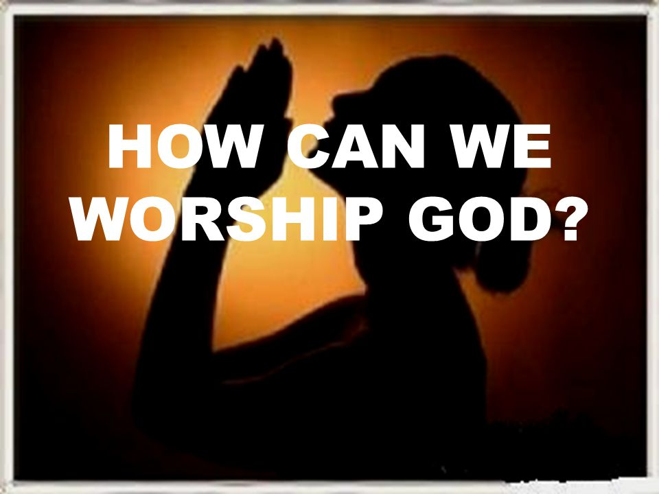 HOW CAN WE WORSHIP GOD