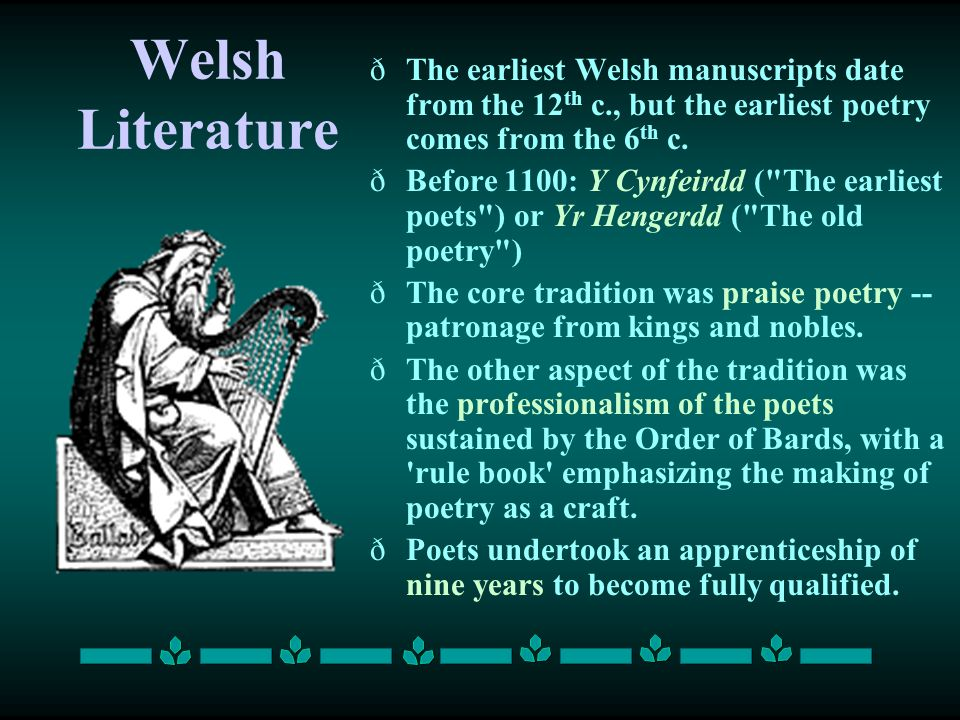 Welsh Literature The earliest Welsh manuscripts date from the 12th c., but the earliest poetry comes from the 6th c.