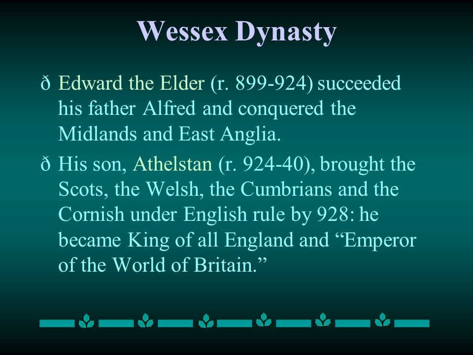 Wessex Dynasty Edward the Elder (r. 899-924) succeeded his father Alfred and conquered the Midlands and East Anglia.