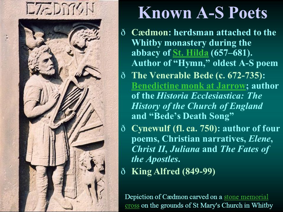 Known A-S Poets Cædmon: herdsman attached to the Whitby monastery during the abbacy of St. Hilda (657–681). Author of Hymn, oldest A-S poem.