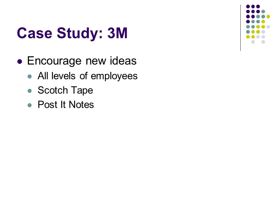Case Study: 3M Encourage new ideas All levels of employees Scotch Tape