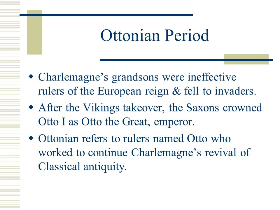 Ottonian Period Charlemagne's grandsons were ineffective rulers of the European reign & fell to invaders.