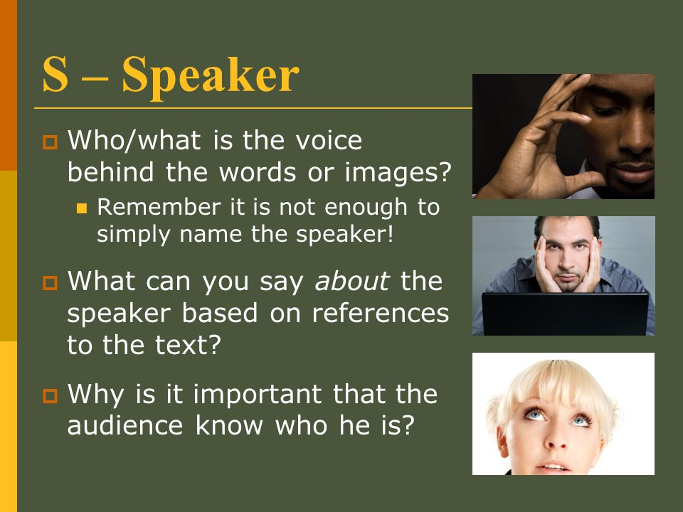 S – Speaker Who/what is the voice behind the words or images