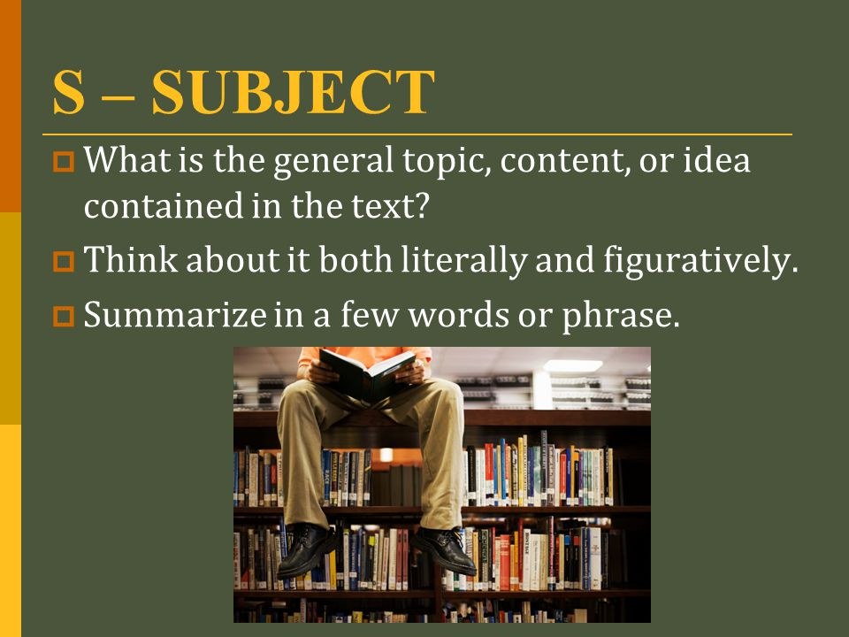S – SUBJECT What is the general topic, content, or idea contained in the text Think about it both literally and figuratively.