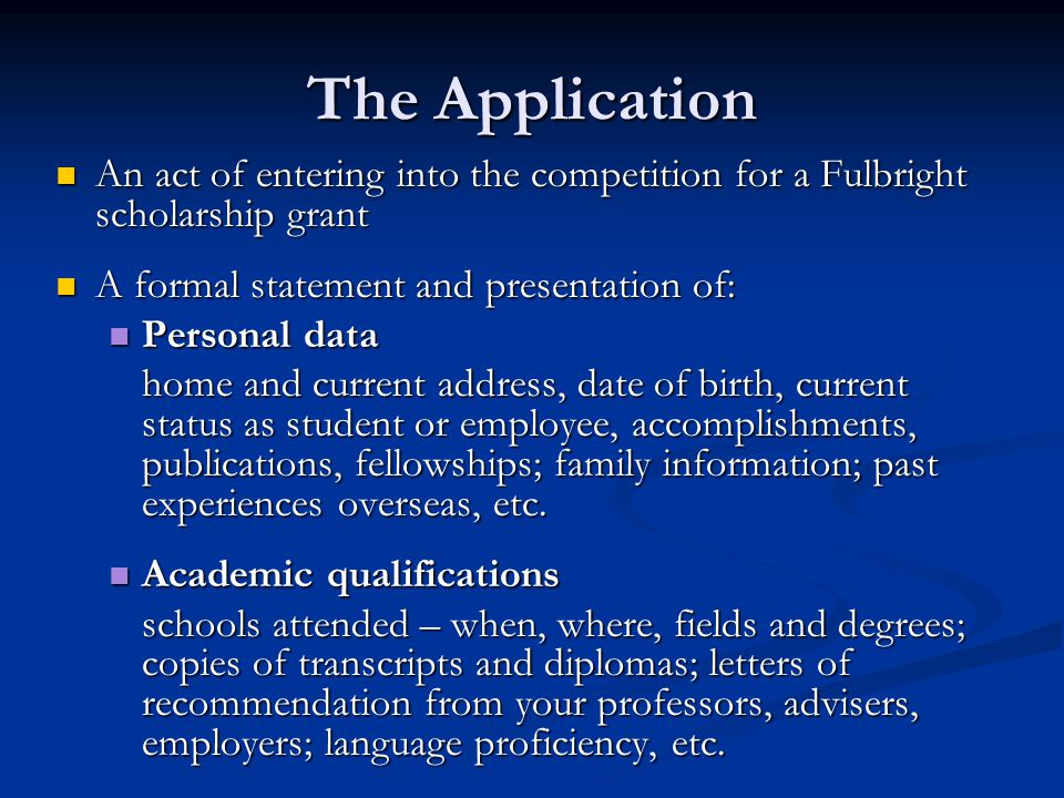 The Application An act of entering into the competition for a Fulbright scholarship grant. A formal statement and presentation of:
