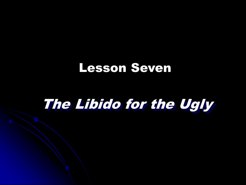 Lesson Seven The Libido for the Ugly