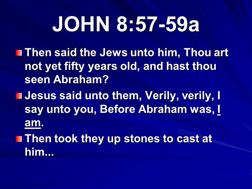 JOHN 8:57-59a Then said the Jews unto him, Thou art not yet fifty years old, and hast thou seen Abraham
