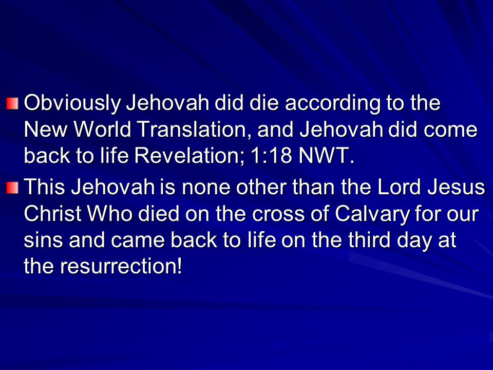 Obviously Jehovah did die according to the New World Translation, and Jehovah did come back to life Revelation; 1:18 NWT.