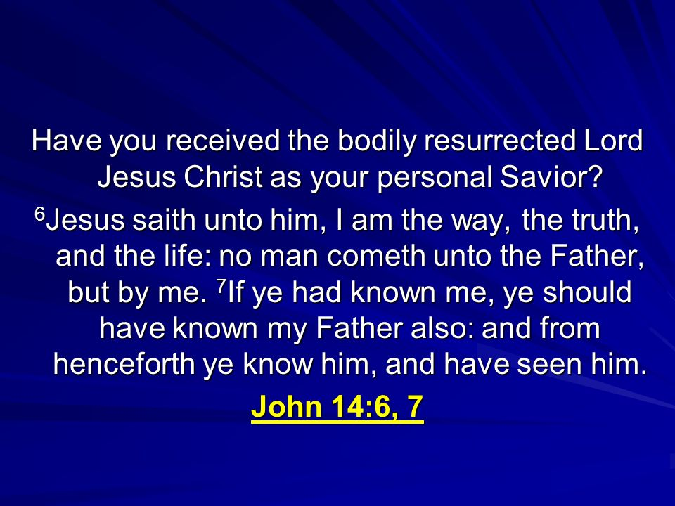 Have you received the bodily resurrected Lord Jesus Christ as your personal Savior.