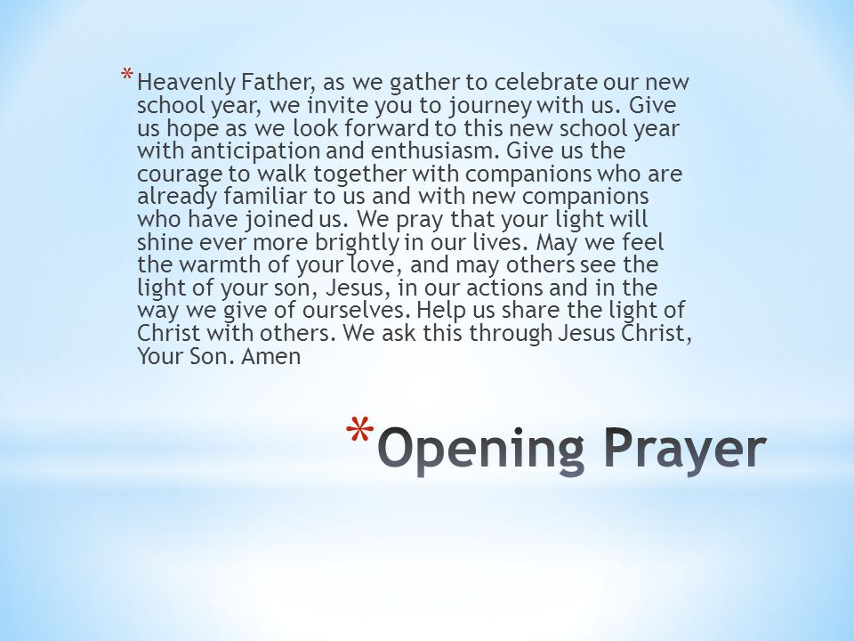 Heavenly Father, as we gather to celebrate our new school year, we invite you to journey with us. Give us hope as we look forward to this new school year with anticipation and enthusiasm. Give us the courage to walk together with companions who are already familiar to us and with new companions who have joined us. We pray that your light will shine ever more brightly in our lives. May we feel the warmth of your love, and may others see the light of your son, Jesus, in our actions and in the way we give of ourselves. Help us share the light of Christ with others. We ask this through Jesus Christ, Your Son. Amen