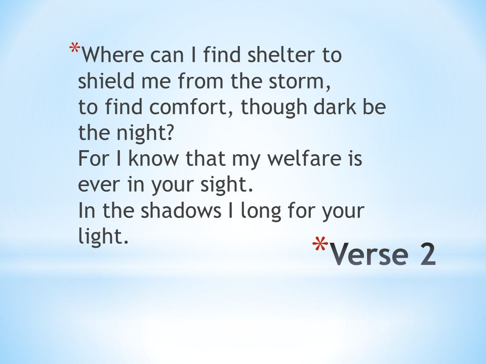 Where can I find shelter to shield me from the storm, to find comfort, though dark be the night For I know that my welfare is ever in your sight. In the shadows I long for your light.