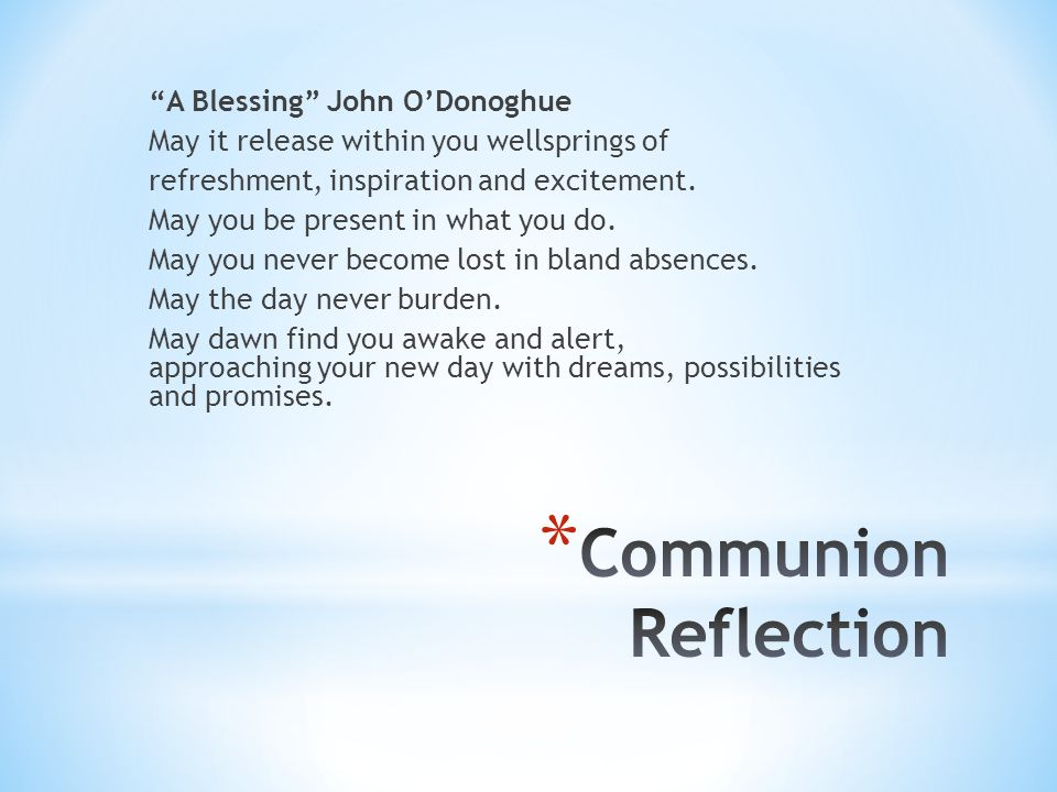 A Blessing John O'Donoghue May it release within you wellsprings of refreshment, inspiration and excitement. May you be present in what you do. May you never become lost in bland absences. May the day never burden. May dawn find you awake and alert, approaching your new day with dreams, possibilities and promises.