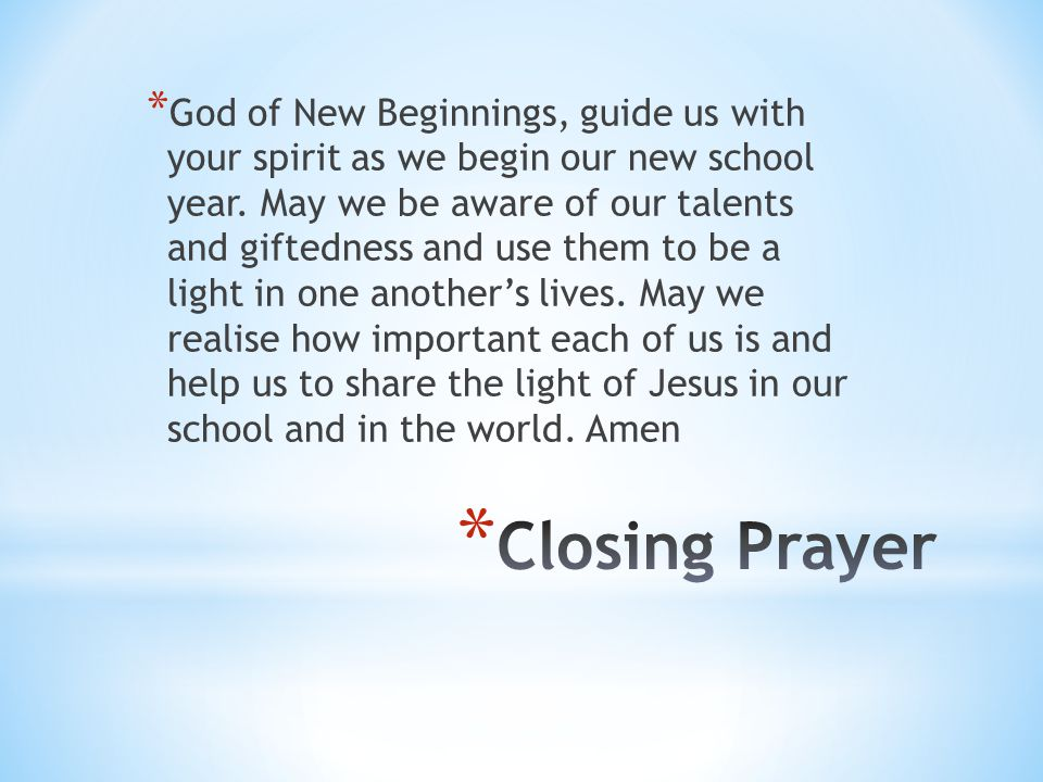 God of New Beginnings, guide us with your spirit as we begin our new school year. May we be aware of our talents and giftedness and use them to be a light in one another's lives. May we realise how important each of us is and help us to share the light of Jesus in our school and in the world. Amen