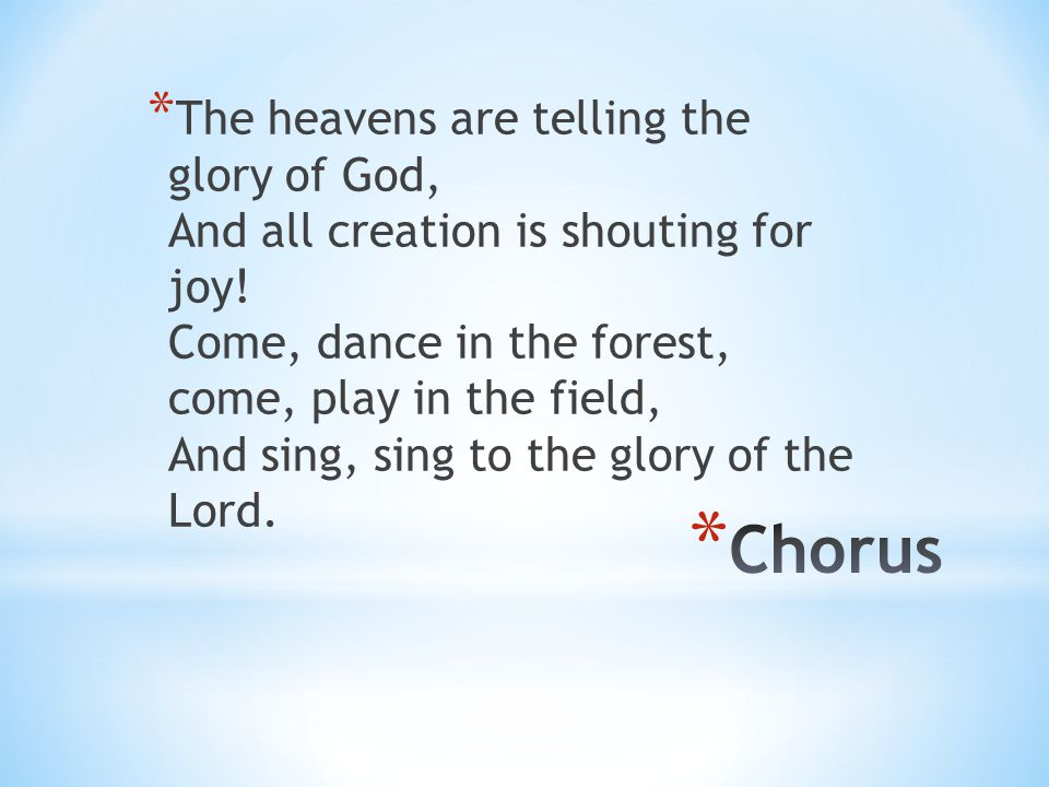 The heavens are telling the glory of God, And all creation is shouting for joy! Come, dance in the forest, come, play in the field, And sing, sing to the glory of the Lord.