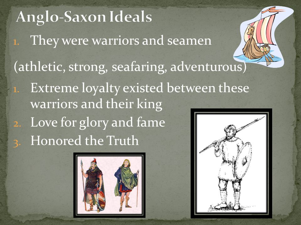 Anglo-Saxon Ideals They were warriors and seamen