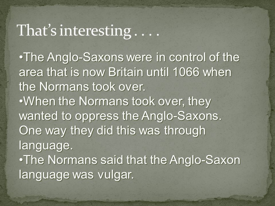 That's interesting . . . . The Anglo-Saxons were in control of the area that is now Britain until 1066 when the Normans took over.