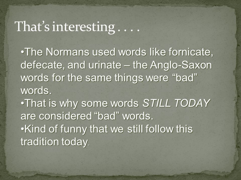 That's interesting . . . . The Normans used words like fornicate, defecate, and urinate – the Anglo-Saxon words for the same things were bad words.