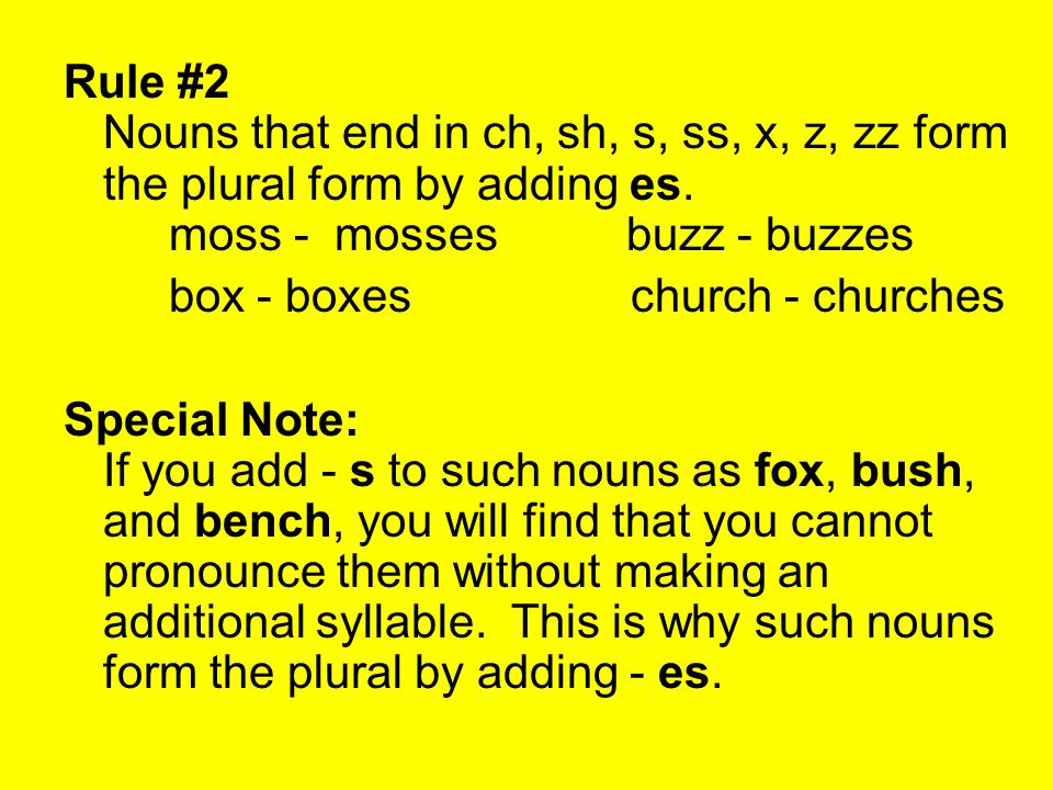 Rule #2 Nouns that end in ch, sh, s, ss, x, z, zz form the plural form by adding es. moss - mosses buzz - buzzes
