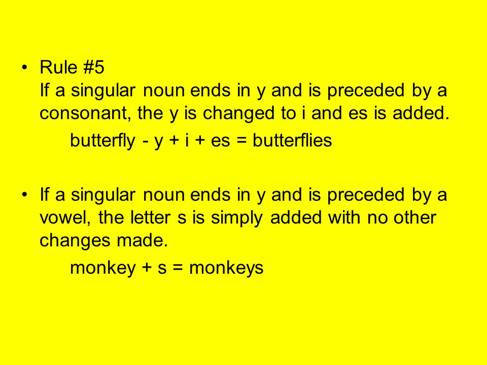 Rule #5 If a singular noun ends in y and is preceded by a consonant, the y is changed to i and es is added.