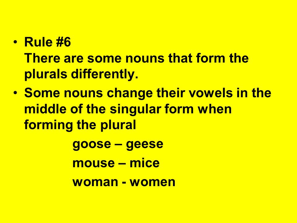 Rule #6 There are some nouns that form the plurals differently.