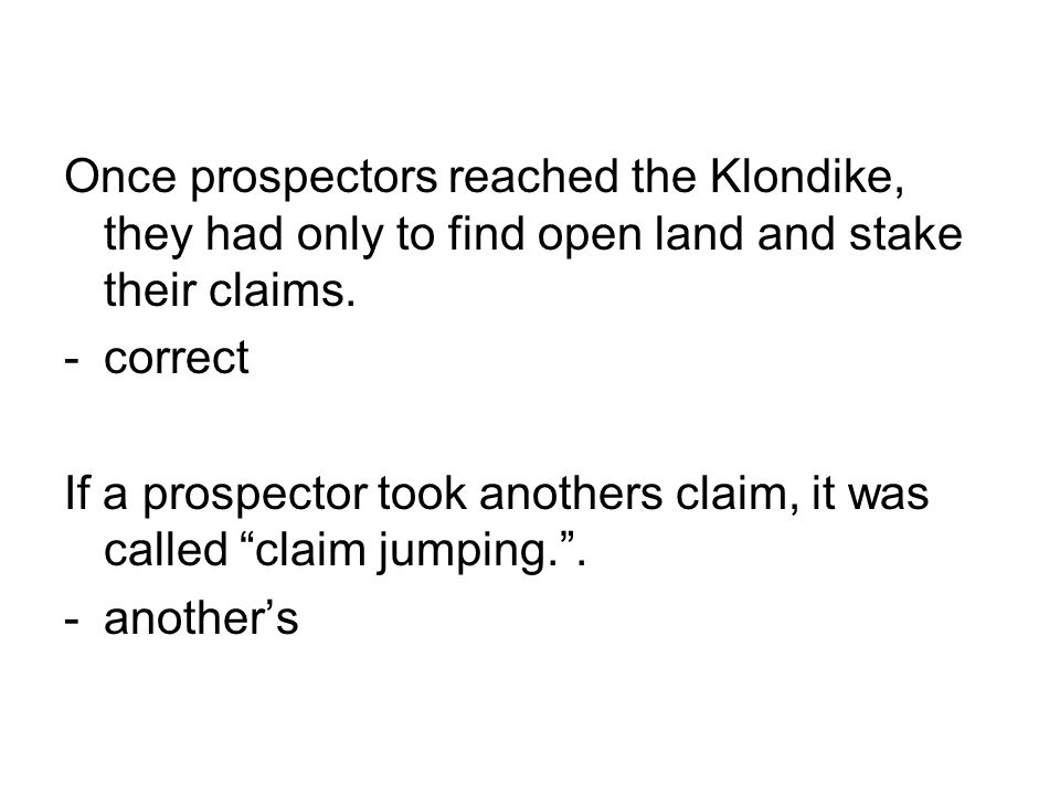 Once prospectors reached the Klondike, they had only to find open land and stake their claims.