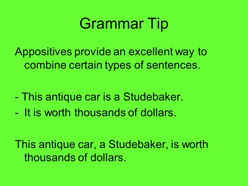 Grammar Tip Appositives provide an excellent way to combine certain types of sentences. - This antique car is a Studebaker.