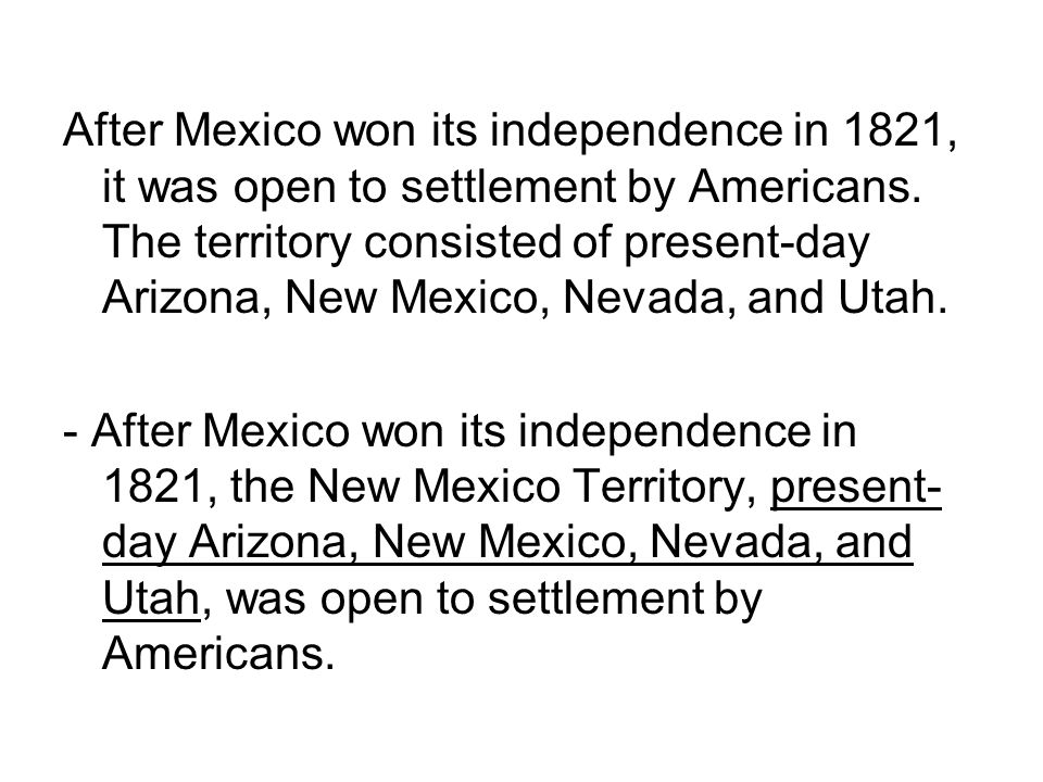 After Mexico won its independence in 1821, it was open to settlement by Americans. The territory consisted of present-day Arizona, New Mexico, Nevada, and Utah.