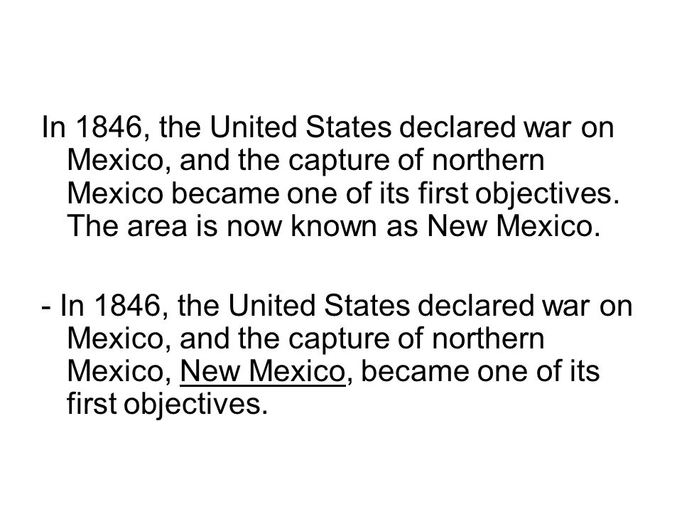In 1846, the United States declared war on Mexico, and the capture of northern Mexico became one of its first objectives. The area is now known as New Mexico.