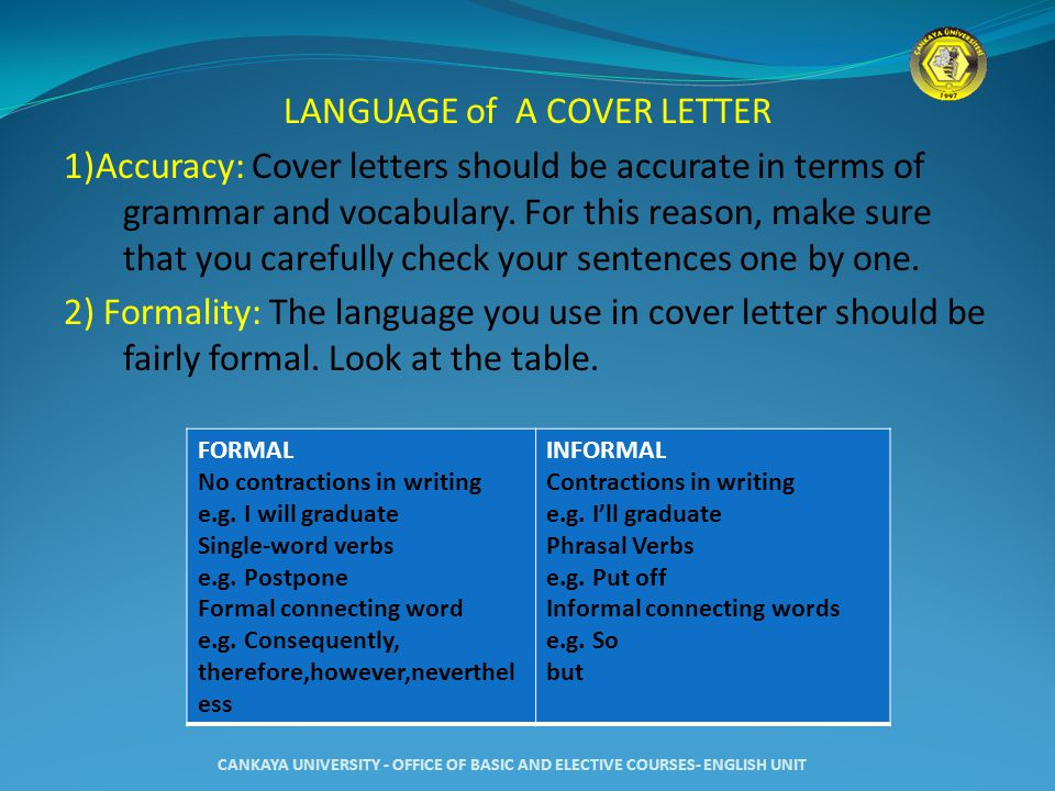 LANGUAGE of A COVER LETTER 1)Accuracy: Cover letters should be accurate in terms of grammar and vocabulary. For this reason, make sure that you carefully check your sentences one by one. 2) Formality: The language you use in cover letter should be fairly formal. Look at the table.