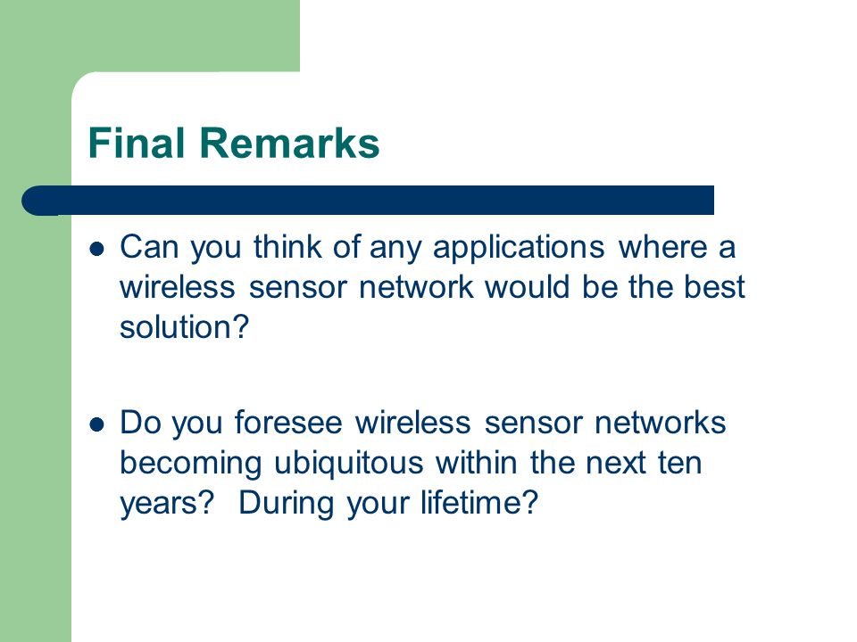 Final Remarks Can you think of any applications where a wireless sensor network would be the best solution